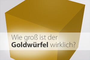 Faktencheck Goldwürfel: So groß ist er aktuell!